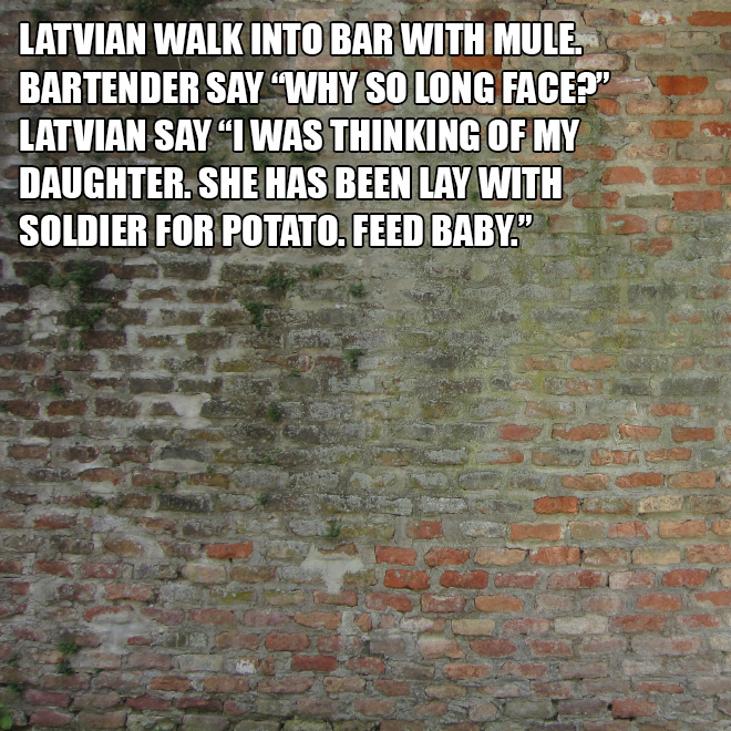 "Latvian walk into bar with mule. Bartender say ""Why so long face?"" Latvian say ""I was thinking of my daughter. She has been lay with soldier for potato. Feed baby."""