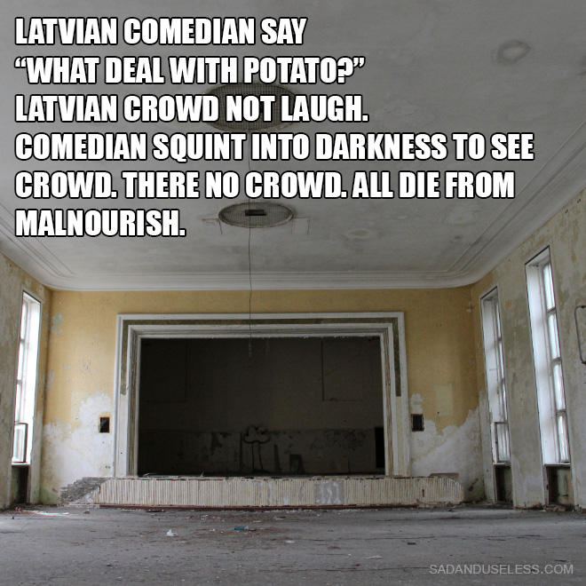 "Latvian comedian say ""What deal with potato?"" Latvian crowd not laugh. Comedian squint into darkness to see crowd. There no crowd. All die from malnourish."