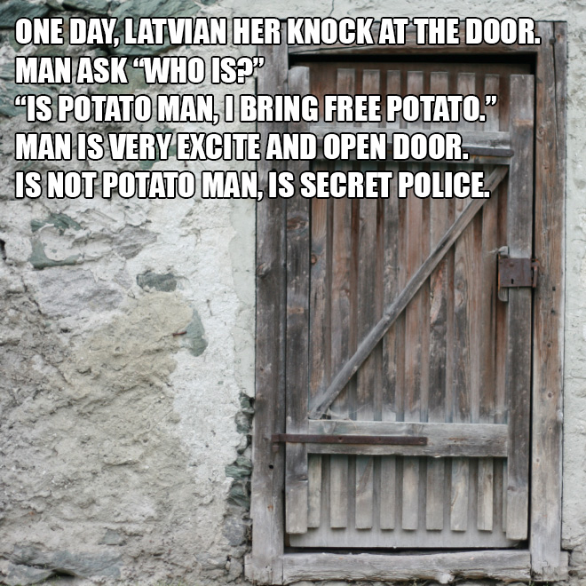 "One day, Latvian her knock at the door. Man ask ""Who is?""..."