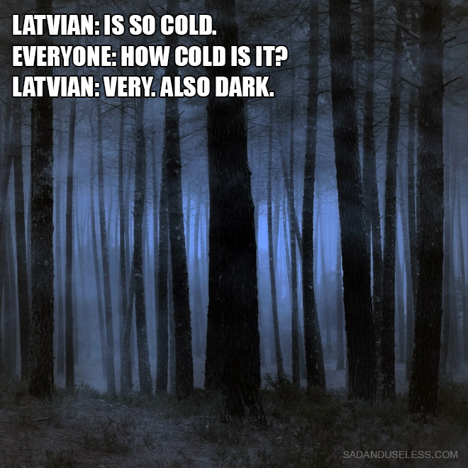 Latvian: is so cold. Everyone: How cold is it? Latvian: Very. Also dark.