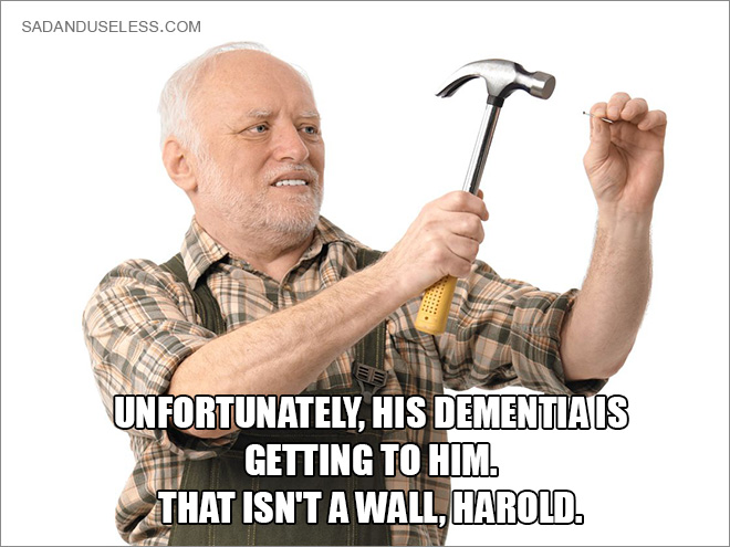 Unfortunately, his dementia is getting to him. That isn't a wall, Harold.