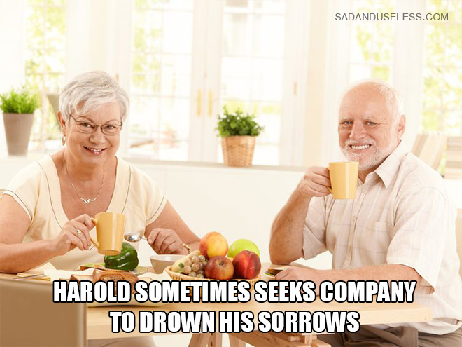 Harold sometimes seeks company to drown his sorrows.