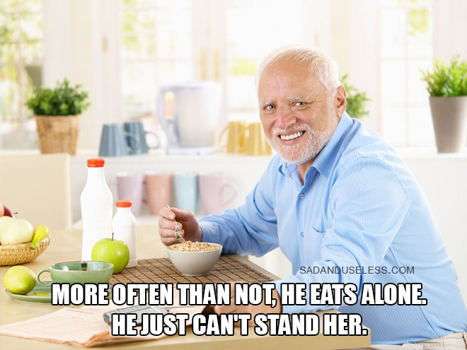 More often than not, Harold eats alone. He just can't stand her.