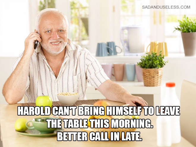 Harold can't bring himself to leave the table this morning. Better call in late.