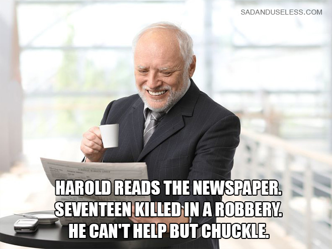 Harold reads the newspaper. 17 killed in a robbery. He can't help but chuckle.
