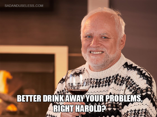 Better drink away your problems, right Harold?