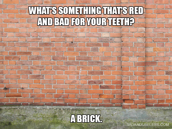 What's something that's red and bad for your teeth? A brick.