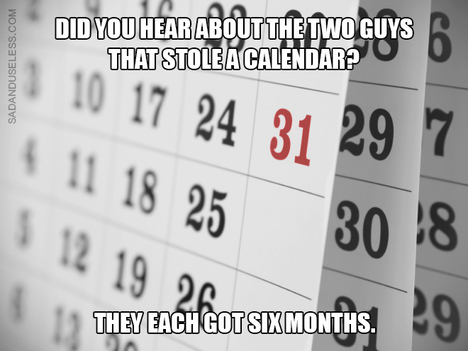 Did you hear about the two guys that stole a calendar? They each got six months.