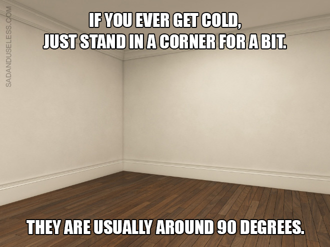 If you ever get cold, just stand in a corner for a bit. They are usually around 90 degrees.
