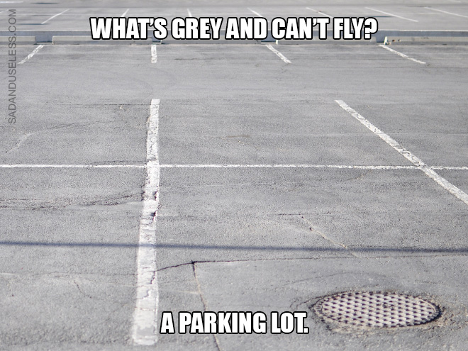 What's grey and can't fly? A parking lot.