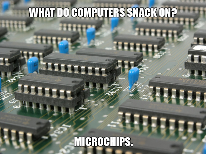 What do computers snack on? Microchips.