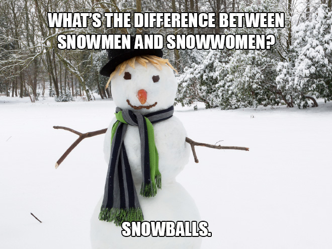 What's the difference between snowmen and snowwomen? Snowballs.