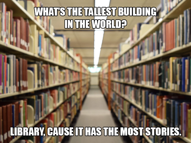 What's the tallest building in the world? Library, cause it has the most stories.