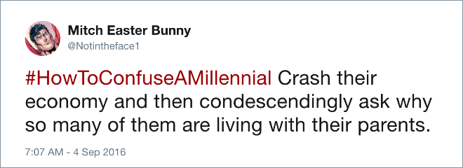 #HowToConfuseAMillennial Crash their economy and then condescendingly ask why so many of them are living with their parents.
