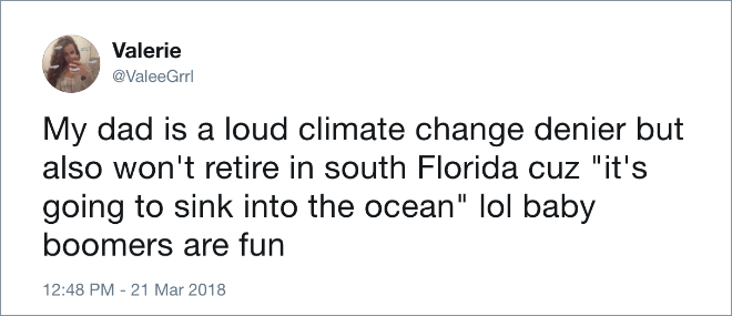 "My dad is a loud climate change denier but also won't retire in south Florida cuz ""it's going to sink into the ocean"" lol baby boomers are fun."