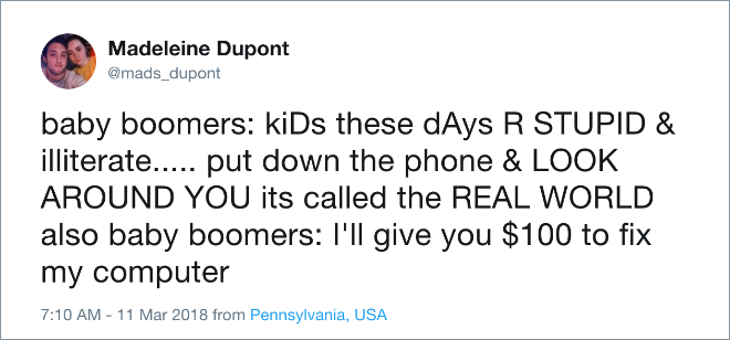 Baby boomers: kiDs these dAys R STUPID & illiterate... put down the phone & LOOK AROUND YOU its called the REAL WORLD. Also baby boomers: I'll give you $100 to fix my computer.