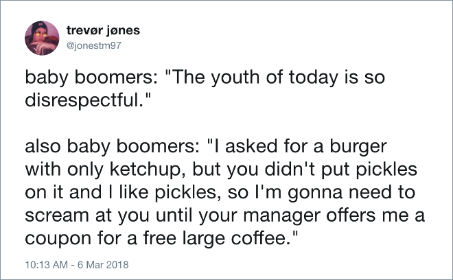 "Baby boomers: ""The youth of today is so disrespectful."" Also baby boomers: ""I asked for a burger with only ketchup, but you didn't put pickles on it and I like pickles, so I'm gonna need to scream at you until your manager offers me a coupon for a free large coffee."""