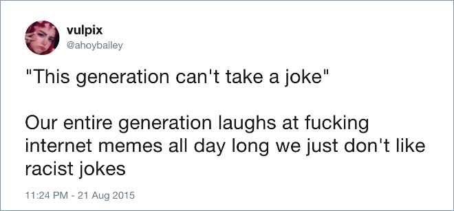 """This generation can't take a joke"". Our entire generation laughs at internet memes all day long we just don't like racist jokes."