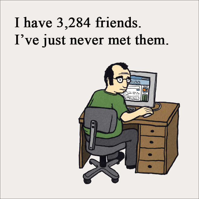 I have 3,284 friends. I've just never met them.