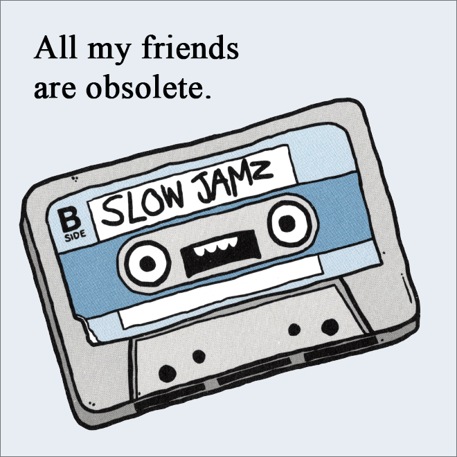 All my friends are obsolete.