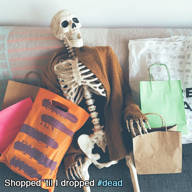 Shopped 'til I dropped dead.