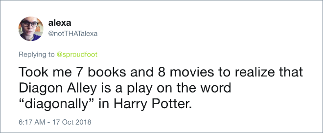 "Took me 7 books and 8 movies to realize that Diagon Alley is a play on the word ""diagonally"" in Harry Potter."
