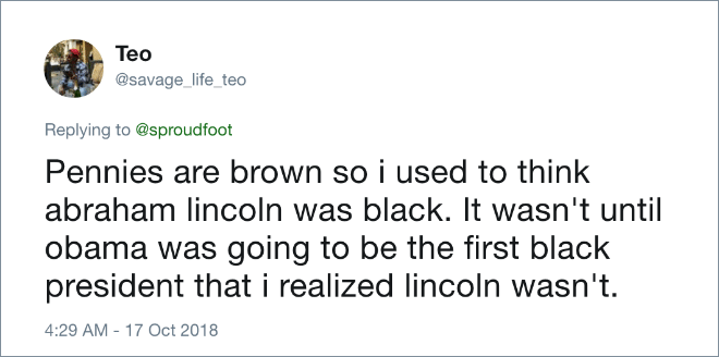 Pennies are brown so I used to think Abraham Lincoln was black. It wasn't until Obama was going to be the first black president that i realized Lincoln wasn't.