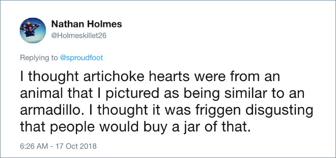 I thought artichoke hearts were from an animal that I pictured as being similar to an armadillo. I thought it was friggen disgusting that people would buy a jar of that.