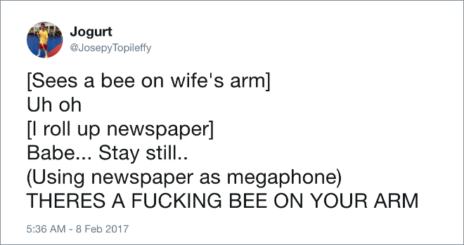 [Sees a bee on wife's arm] Uh oh [I roll up newspaper] Babe... Stay still.. (Using newspaper as megaphone) THERES A BEE ON YOUR ARM