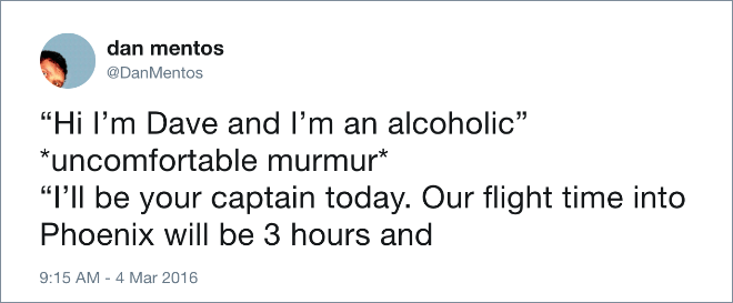 """Hi I'm Dave and I'm an alcoholic"" *uncomfortable murmur* ""I'll be your captain today. Our flight time into Phoenix will be 3 hours and..."