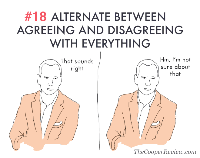 Alternate between agreeing and disagreeing with everything.