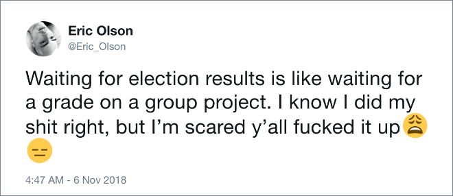 Waiting for election results is like waiting for a grade on a group project. I know I did my shit right, but I'm scared y'all screwed it up.