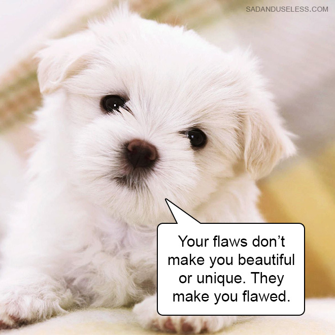 Your flaws don't make you beautiful or unique. They make you flawed.