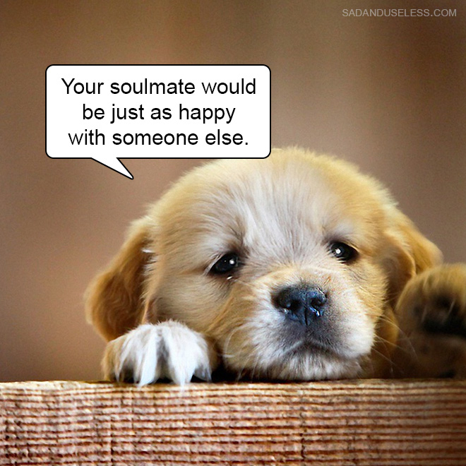 Your soulmate would be just as happy with someone else.