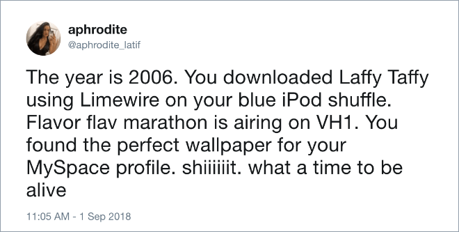 The year is 2006. You downloaded Laffy Taffy using Limewire on your blue iPod shuffle. Flavor flav marathon is airing on VH1. You found the perfect wallpaper for your MySpace profile. shiiiiiit. what a time to be alive.