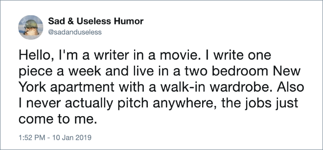 Hello, I'm a writer in a movie. I write one piece a week and live in a two bedroom New York apartment with a walk-in wardrobe. Also I never actually pitch anywhere, the jobs just come to me.