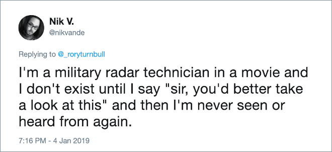 "I'm a military radar technician in a movie and I don't exist until I say ""sir, you'd better take a look at this"" and then I'm never seen or heard from again."