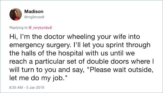 "Hi, I'm the doctor wheeling your wife into emergency surgery. I'll let you sprint through the halls of the hospital with us until we reach a particular set of double doors where I will turn to you and say, ""Please wait outside, let me do my job."""