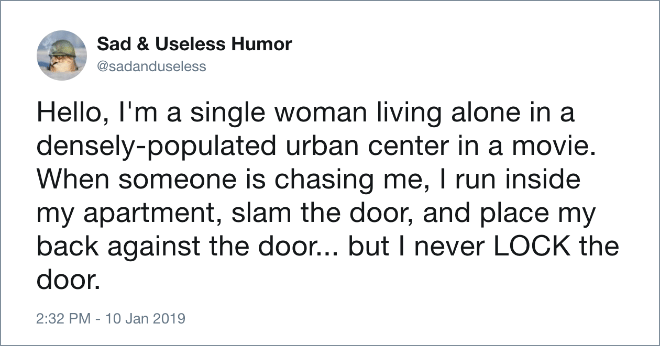 Hello, I'm a single woman living alone in a densely-populated urban center in a movie. When someone is chasing me, I run inside my apartment, slam the door, and place my back against the door... but I never LOCK the door.