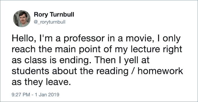 Hello, I'm a professor in a movie, I only reach the main point of my lecture right as class is ending. Then I yell at students about the reading / homework as they leave.