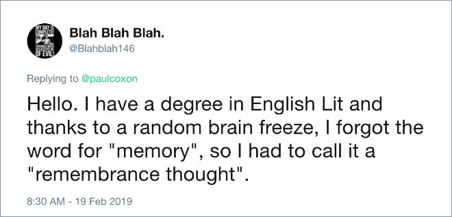 "Hello. I have a degree in English Lit and thanks to a random brain freeze, I forgot the word for ""memory"", so I had to call it a ""remembrance thought""."