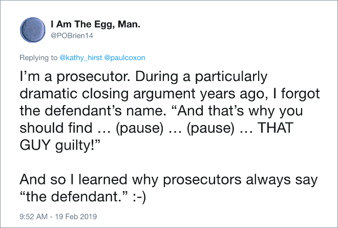 "I'm a prosecutor. During a particularly dramatic closing argument years ago, I forgot the defendant's name. ""And that's why you should find … (pause) … (pause) … THAT GUY guilty!"" And so I learned why prosecutors always say ""the defendant."" :-)"