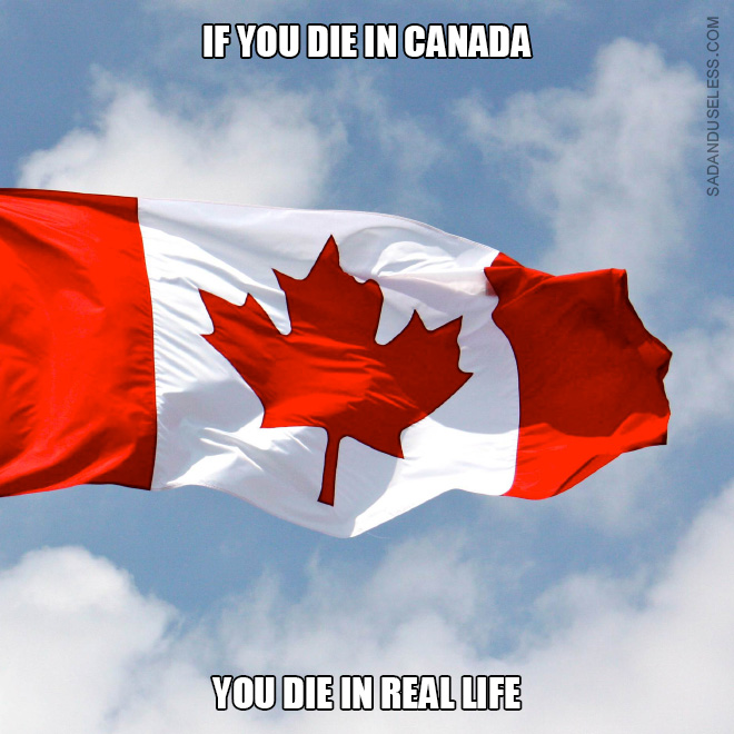 If you die in Canada, you die in real life.
