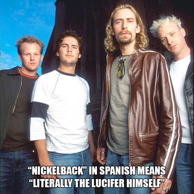 """Nickelback"" in Spanish means ""Literally the Lucifer himself""."