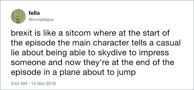 Brexit is like a sitcom where at the start of the episode the main character tells a casual lie about being able to skydive to impress someone and now they're at the end of the episode in a plane about to jump.