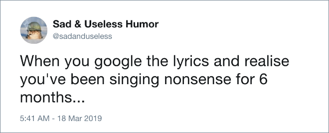 When you google the lyrics and realise you've been singing nonsense for 6 months...