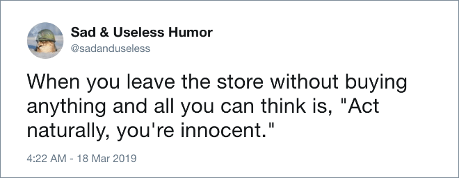 "When you leave the store without buying anything and all you can think is, ""Act naturally, you're innocent."""