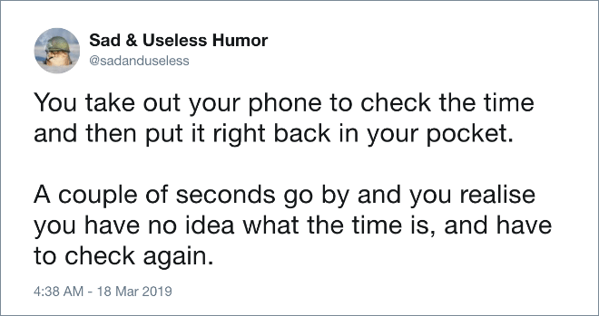 You take out your phone to check the time and then put it right back in your pocket. A couple of seconds go by and you realise you have no idea what the time is, and have to check again.