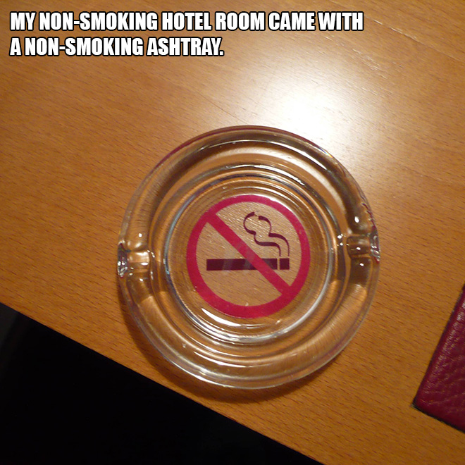 My non-smoking hotel room came with a non-smoking ashtray.