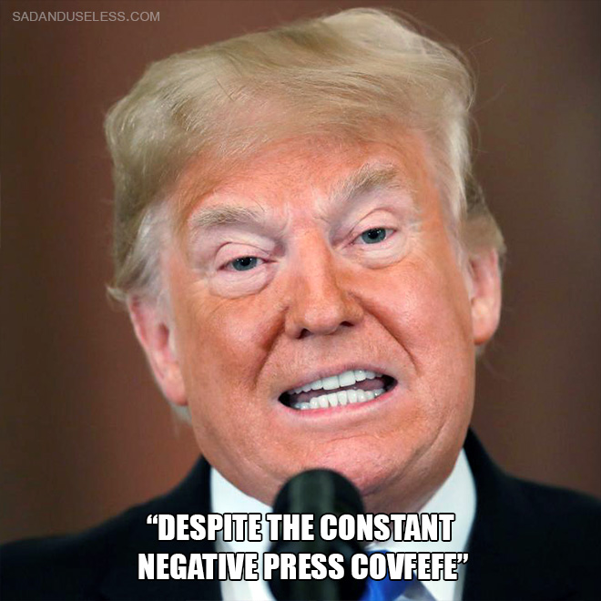 """""""Despite the constant negative press covfefe"""""""